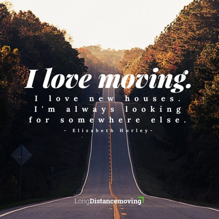 I love moving. I love new houses. I'm always looking for somewhere else.